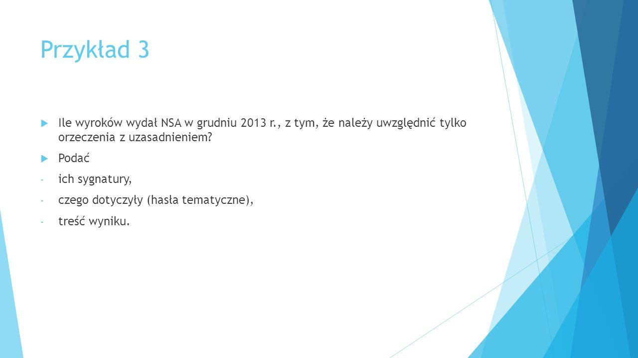 Przykład 3  Ile wyroków wydał NSA w grudniu 2013 r., z tym, że należy uwzględnić tylko orzeczenia z uzasadnieniem.