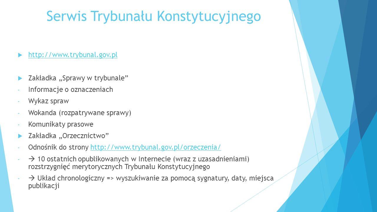 """Serwis Trybunału Konstytucyjnego  http://www.trybunal.gov.pl http://www.trybunal.gov.pl  Zakładka """"Sprawy w trybunale - Informacje o oznaczeniach - Wykaz spraw - Wokanda (rozpatrywane sprawy) - Komunikaty prasowe  Zakładka """"Orzecznictwo - Odnośnik do strony http://www.trybunal.gov.pl/orzeczenia/http://www.trybunal.gov.pl/orzeczenia/ -  10 ostatnich opublikowanych w Internecie (wraz z uzasadnieniami) rozstrzygnięć merytorycznych Trybunału Konstytucyjnego -  Układ chronologiczny => wyszukiwanie za pomocą sygnatury, daty, miejsca publikacji"""