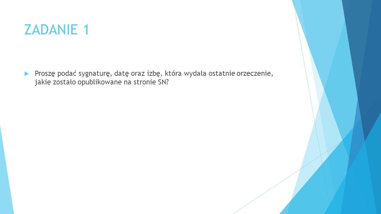ZADANIE 1  Proszę podać sygnaturę, datę oraz izbę, która wydała ostatnie orzeczenie, jakie zostało opublikowane na stronie SN