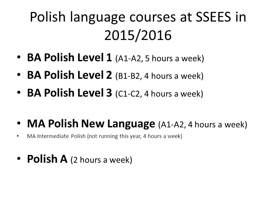 Polish language courses at SSEES in 2015/2016 BA Polish Level 1 (A1-A2, 5 hours a week) BA Polish Level 2 (B1-B2, 4 hours a week) BA Polish Level 3 (C