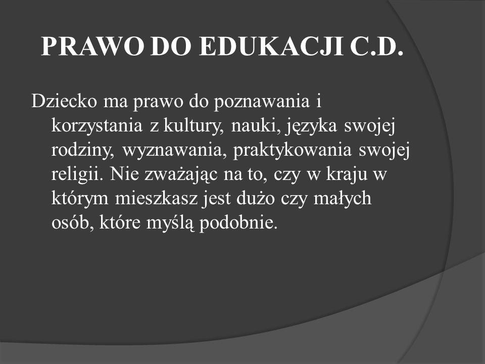 PRAWO DO EDUKACJI C.D. Dziecko ma prawo do poznawania i korzystania z kultury, nauki, języka swojej rodziny, wyznawania, praktykowania swojej religii.