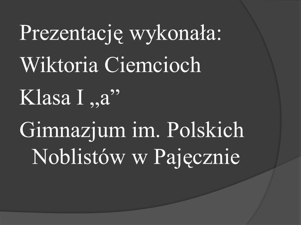 """Prezentację wykonała: Wiktoria Ciemcioch Klasa I """"a"""" Gimnazjum im. Polskich Noblistów w Pajęcznie"""