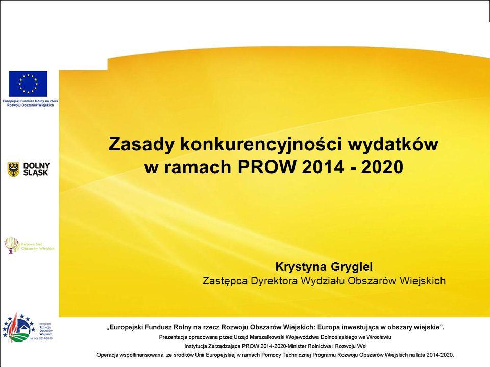 Zasady konkurencyjności wydatków w ramach PROW 2014 - 2020 Krystyna Grygiel Zastępca Dyrektora Wydziału Obszarów Wiejskich