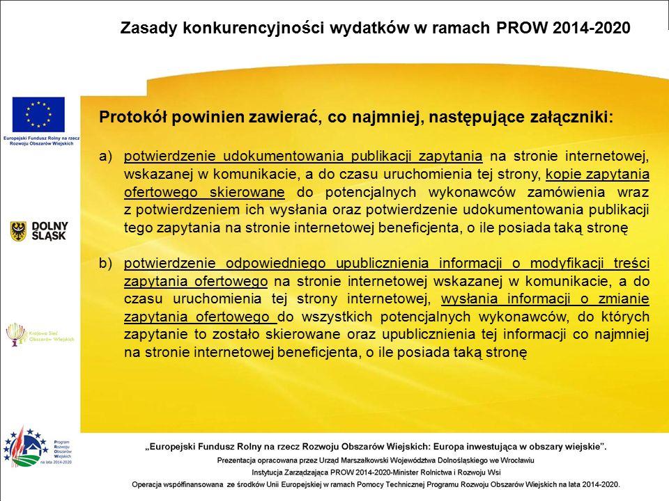 Protokół powinien zawierać, co najmniej, następujące załączniki: a)potwierdzenie udokumentowania publikacji zapytania na stronie internetowej, wskazanej w komunikacie, a do czasu uruchomienia tej strony, kopie zapytania ofertowego skierowane do potencjalnych wykonawców zamówienia wraz z potwierdzeniem ich wysłania oraz potwierdzenie udokumentowania publikacji tego zapytania na stronie internetowej beneficjenta, o ile posiada taką stronę b)potwierdzenie odpowiedniego upublicznienia informacji o modyfikacji treści zapytania ofertowego na stronie internetowej wskazanej w komunikacie, a do czasu uruchomienia tej strony internetowej, wysłania informacji o zmianie zapytania ofertowego do wszystkich potencjalnych wykonawców, do których zapytanie to zostało skierowane oraz upublicznienia tej informacji co najmniej na stronie internetowej beneficjenta, o ile posiada taką stronę Zasady konkurencyjności wydatków w ramach PROW 2014-2020