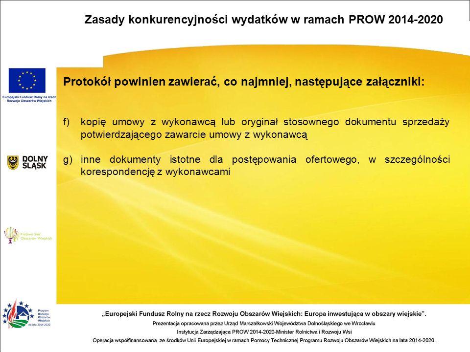 Protokół powinien zawierać, co najmniej, następujące załączniki: f)kopię umowy z wykonawcą lub oryginał stosownego dokumentu sprzedaży potwierdzającego zawarcie umowy z wykonawcą g)inne dokumenty istotne dla postępowania ofertowego, w szczególności korespondencję z wykonawcami Zasady konkurencyjności wydatków w ramach PROW 2014-2020