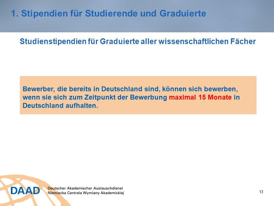 13 1.Stipendien für Studierende und Graduierte Studienstipendien für Graduierte aller wissenschaftlichen Fächer Bewerber, die bereits in Deutschland sind, können sich bewerben, wenn sie sich zum Zeitpunkt der Bewerbung maximal 15 Monate in Deutschland aufhalten.