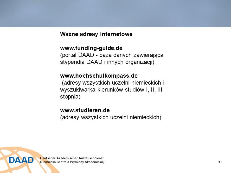 33 Ważne adresy internetowe www.funding-guide.de (portal DAAD - baza danych zawierająca stypendia DAAD i innych organizacji) www.hochschulkompass.de (adresy wszystkich uczelni niemieckich i wyszukiwarka kierunków studiów I, II, III stopnia) www.studieren.de (adresy wszystkich uczelni niemieckich)