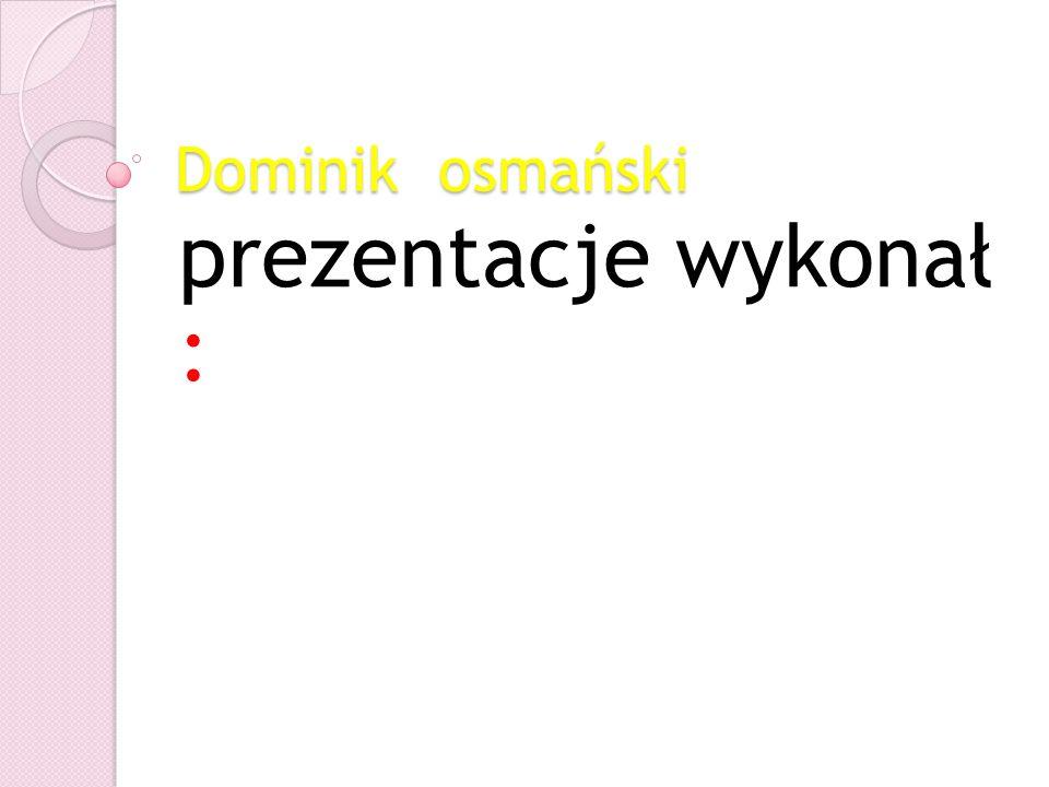 Dominik osmański prezentacje wykonał :