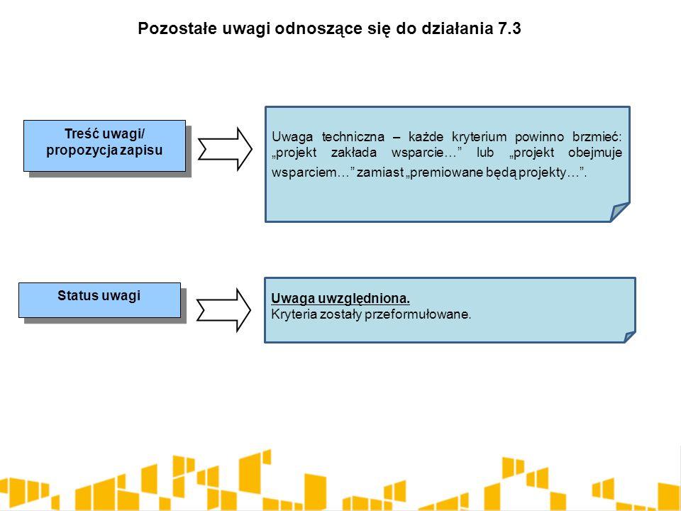 """Pozostałe uwagi odnoszące się do działania 7.3 Treść uwagi/ propozycja zapisu Status uwagi Uwaga techniczna – każde kryterium powinno brzmieć: """"projek"""