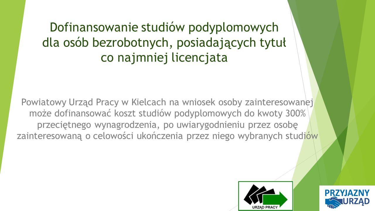 Dofinansowanie studiów podyplomowych dla osób bezrobotnych, posiadających tytuł co najmniej licencjata Powiatowy Urząd Pracy w Kielcach na wniosek osoby zainteresowanej może dofinansować koszt studiów podyplomowych do kwoty 300% przeciętnego wynagrodzenia, po uwiarygodnieniu przez osobę zainteresowaną o celowości ukończenia przez niego wybranych studiów