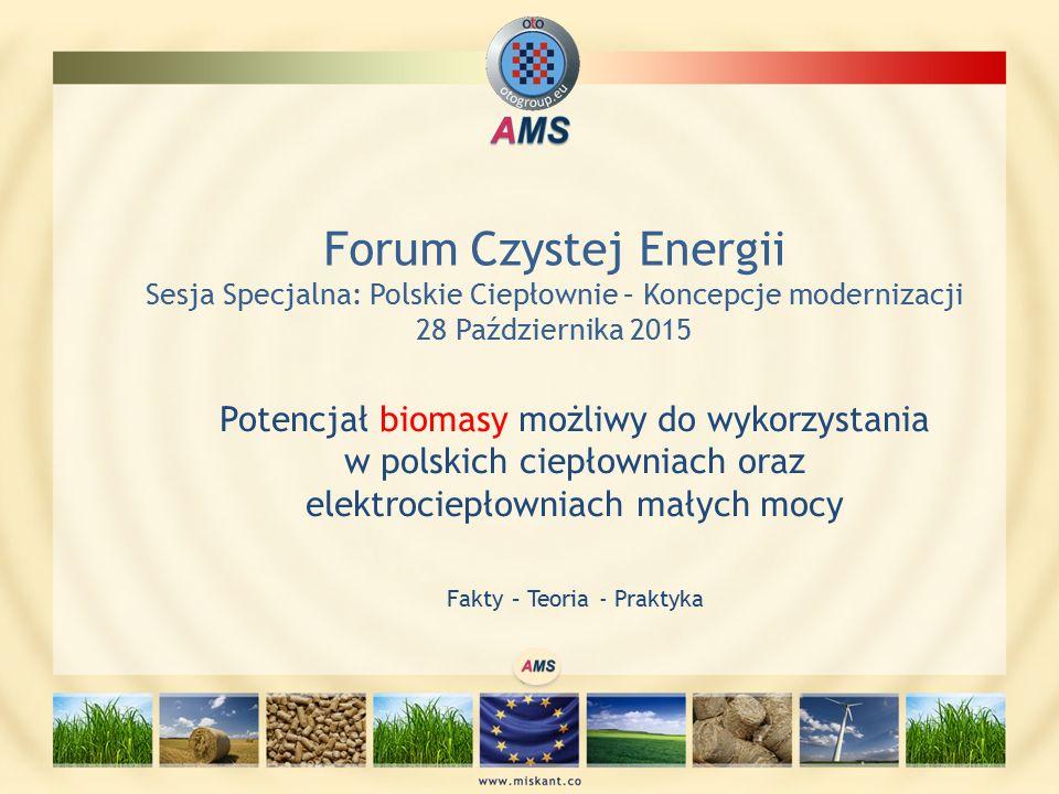 Potencjał biomasy możliwy do wykorzystania w polskich ciepłowniach oraz elektrociepłowniach małych mocy Fakty – Teoria - Praktyka Forum Czystej Energii Sesja Specjalna: Polskie Ciepłownie – Koncepcje modernizacji 28 Października 2015