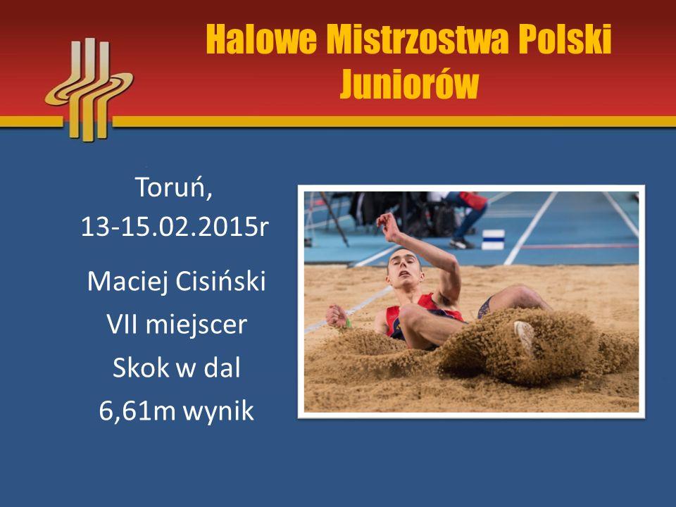 Halowe Mistrzostwa Polski Juniorów Toruń, 13-15.02.2015r Maciej Cisiński VII miejscer Skok w dal 6,61m wynik