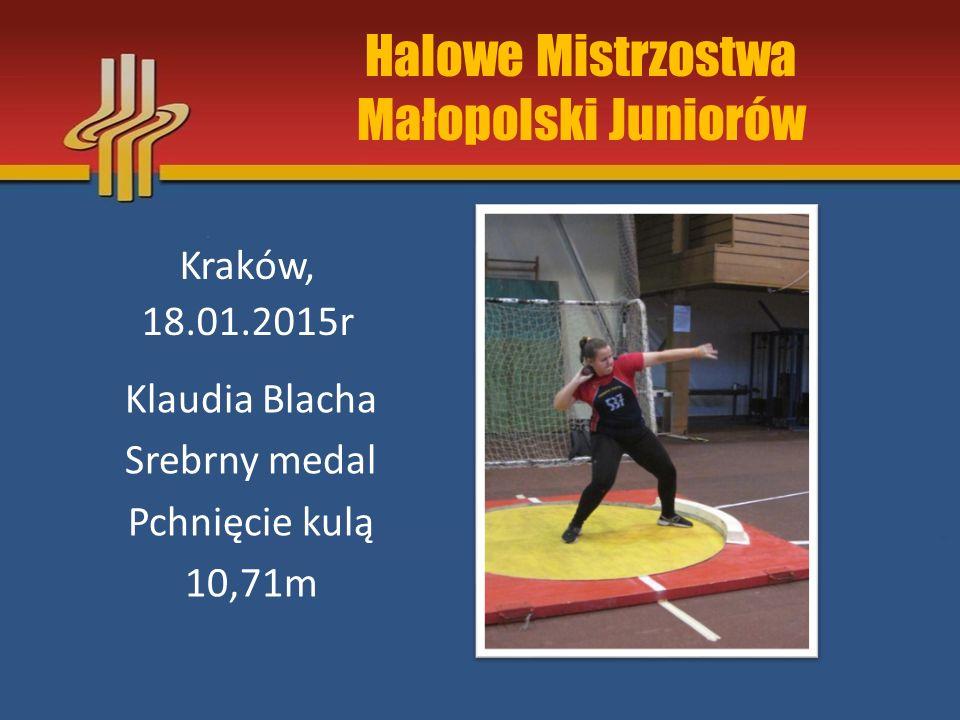 Halowe Mistrzostwa Małopolski Juniorów Kraków, 18.01.2015r Klaudia Blacha Srebrny medal Pchnięcie kulą 10,71m