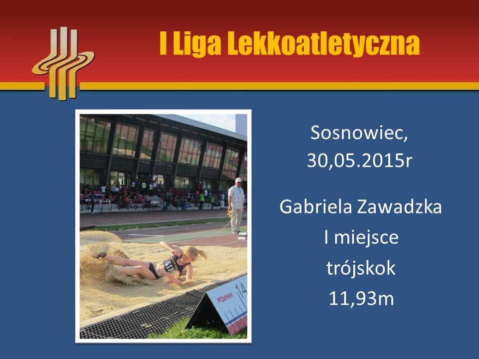 I Liga Lekkoatletyczna Sosnowiec, 30,05.2015r Gabriela Zawadzka I miejsce trójskok 11,93m