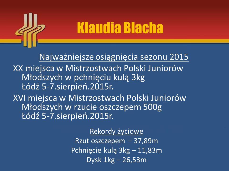 Najważniejsze osiągnięcia sezonu 2015 XX miejsca w Mistrzostwach Polski Juniorów Młodszych w pchnięciu kulą 3kg Łódź 5-7.sierpień.2015r. XVI miejsca w