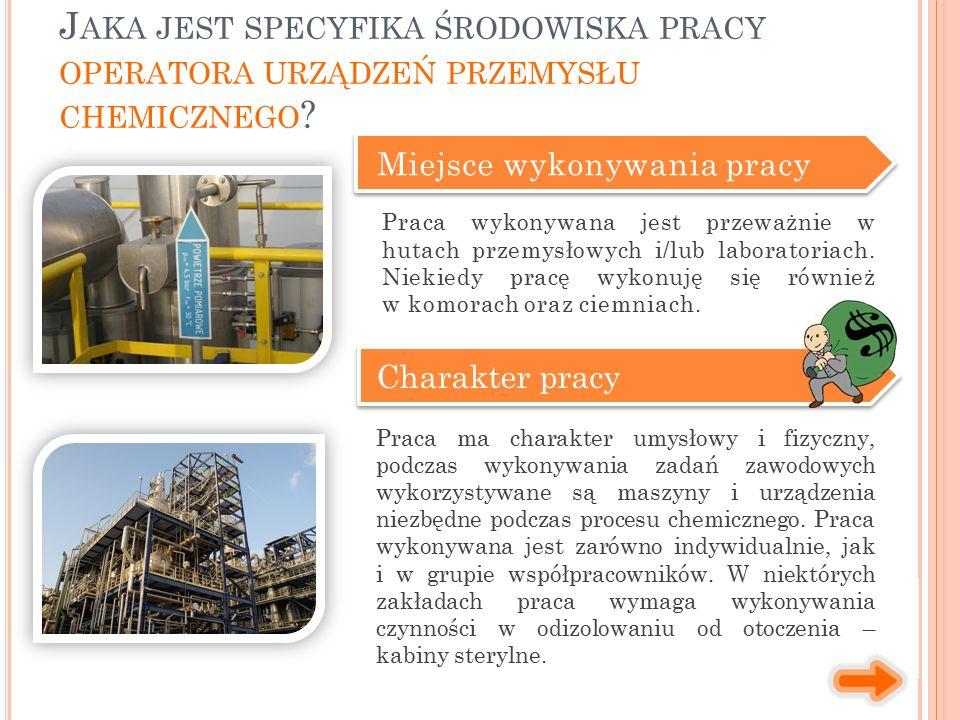 Miejsce wykonywania pracy Charakter pracy Praca ma charakter umysłowy i fizyczny, podczas wykonywania zadań zawodowych wykorzystywane są maszyny i urządzenia niezbędne podczas procesu chemicznego.