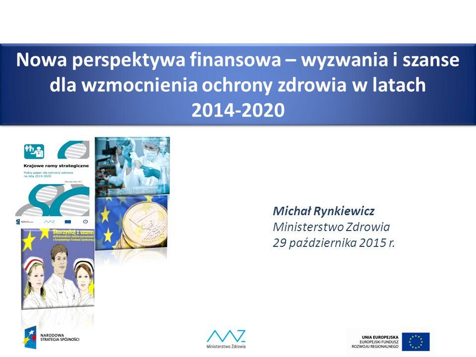 Nowa perspektywa finansowa – wyzwania i szanse dla wzmocnienia ochrony zdrowia w latach 2014-2020 Michał Rynkiewicz Ministerstwo Zdrowia 29 października 2015 r.