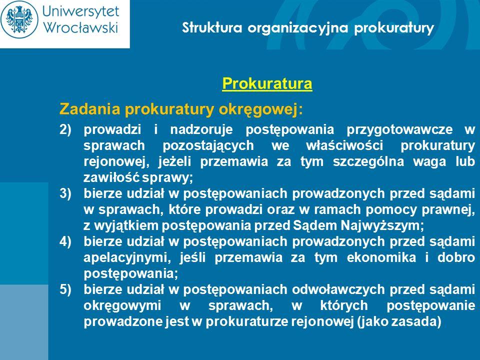 Struktura organizacyjna prokuratury Prokuratura Zadania prokuratury okręgowej: 2)prowadzi i nadzoruje postępowania przygotowawcze w sprawach pozostają