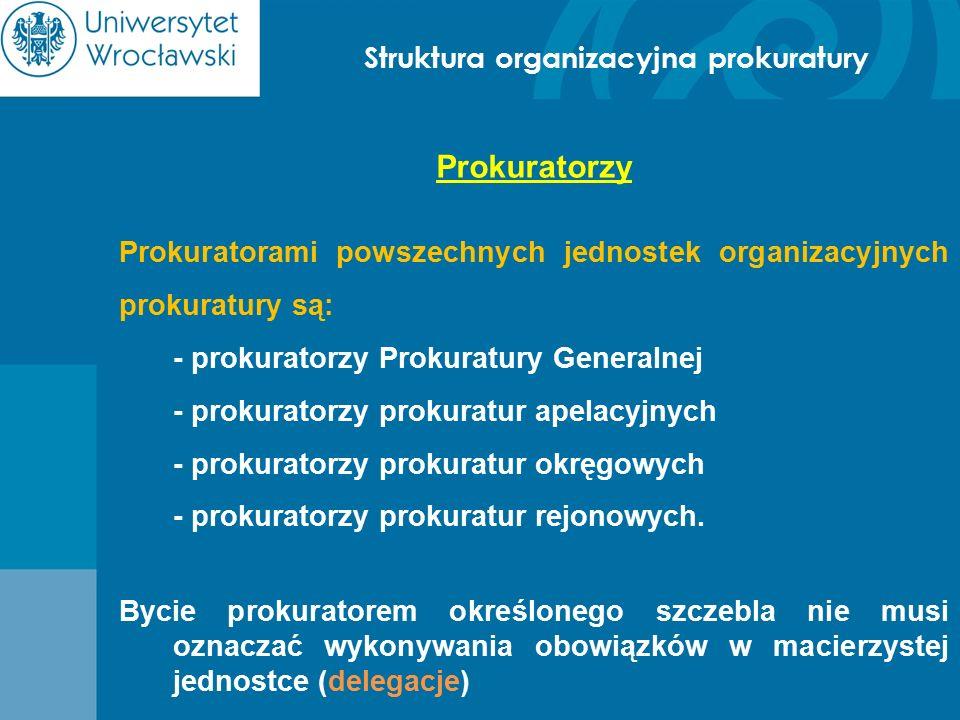 Struktura organizacyjna prokuratury Prokuratorzy Prokuratorami powszechnych jednostek organizacyjnych prokuratury są: - prokuratorzy Prokuratury Gener