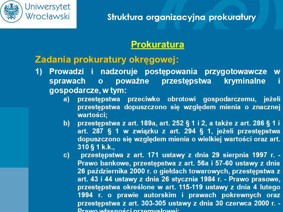 Struktura organizacyjna prokuratury Prokuratura Zadania prokuratury okręgowej: 1)Prowadzi i nadzoruje postępowania przygotowawcze w sprawach o poważne