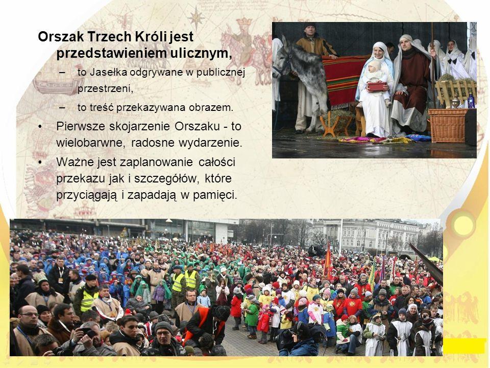 Orszak Trzech Króli jest przedstawieniem ulicznym, –to Jasełka odgrywane w publicznej przestrzeni, –to treść przekazywana obrazem.