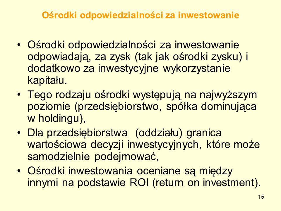 15 Ośrodki odpowiedzialności za inwestowanie Ośrodki odpowiedzialności za inwestowanie odpowiadają, za zysk (tak jak ośrodki zysku) i dodatkowo za inwestycyjne wykorzystanie kapitału.