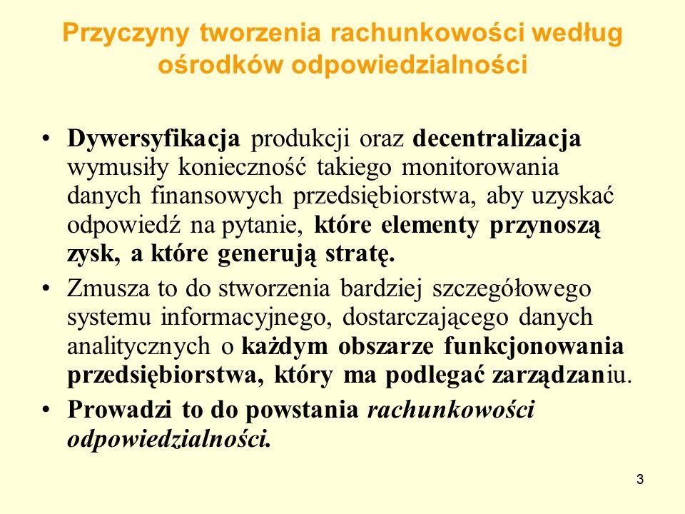 3 Przyczyny tworzenia rachunkowości według ośrodków odpowiedzialności Dywersyfikacja produkcji oraz decentralizacja wymusiły konieczność takiego monitorowania danych finansowych przedsiębiorstwa, aby uzyskać odpowiedź na pytanie, które elementy przynoszą zysk, a które generują stratę.