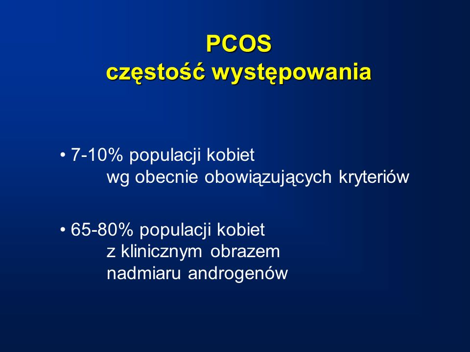 PCOS częstość występowania 7-10% populacji kobiet wg obecnie obowiązujących kryteriów 65-80% populacji kobiet z klinicznym obrazem nadmiaru androgenów