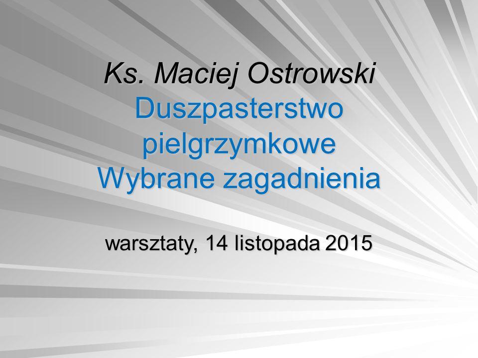 Ks. Maciej Ostrowski Duszpasterstwo pielgrzymkowe Wybrane zagadnienia warsztaty, 14 listopada 2015