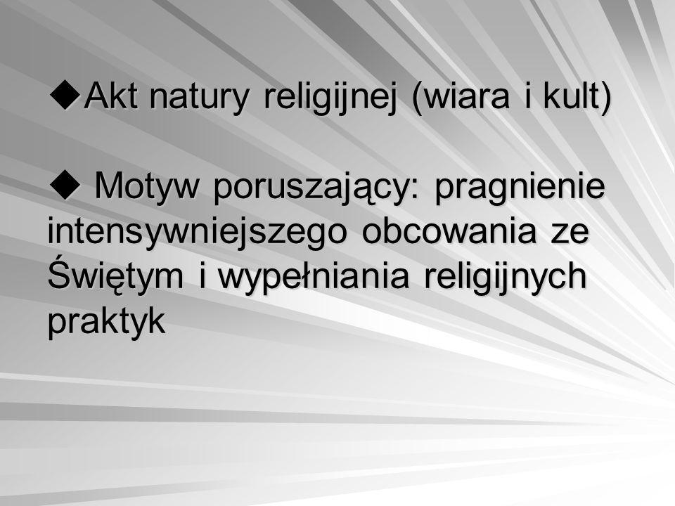  Akt natury religijnej (wiara i kult)  Motyw poruszający: pragnienie intensywniejszego obcowania ze Świętym i wypełniania religijnych praktyk  Akt natury religijnej (wiara i kult)  Motyw poruszający: pragnienie intensywniejszego obcowania ze Świętym i wypełniania religijnych praktyk
