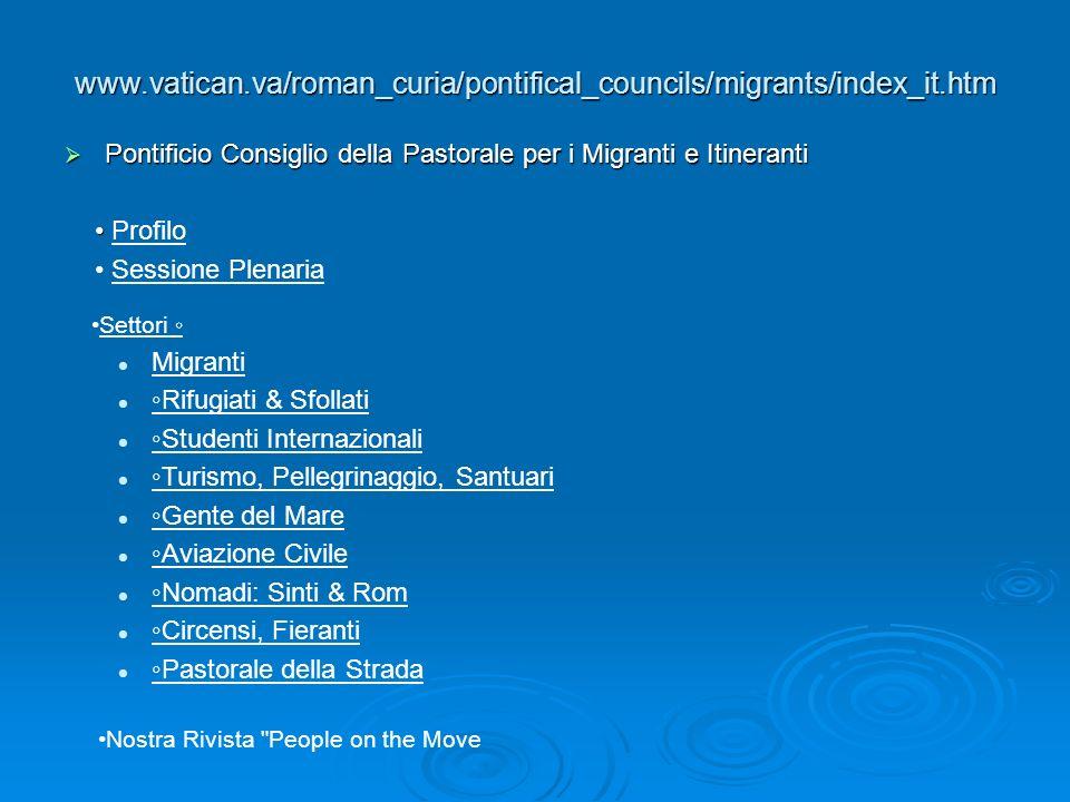www.vatican.va/roman_curia/pontifical_councils/migrants/index_it.htm  Pontificio Consiglio della Pastorale per i Migranti e Itineranti Profilo Sessione Plenaria Settori ◦ Migranti ◦Rifugiati & Sfollati ◦Studenti Internazionali ◦Turismo, Pellegrinaggio, Santuari ◦Gente del Mare ◦Aviazione Civile ◦Nomadi: Sinti & Rom ◦Circensi, Fieranti ◦Pastorale della Strada Nostra Rivista People on the Move