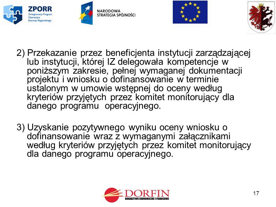 17 2) Przekazanie przez beneficjenta instytucji zarządzającej lub instytucji, której IZ delegowała kompetencje w poniższym zakresie, pełnej wymaganej dokumentacji projektu i wniosku o dofinansowanie w terminie ustalonym w umowie wstępnej do oceny według kryteriów przyjętych przez komitet monitorujący dla danego programu operacyjnego.