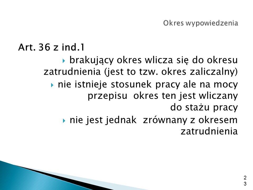 Art. 36 z ind.1  brakujący okres wlicza się do okresu zatrudnienia (jest to tzw. okres zaliczalny)  nie istnieje stosunek pracy ale na mocy przepisu