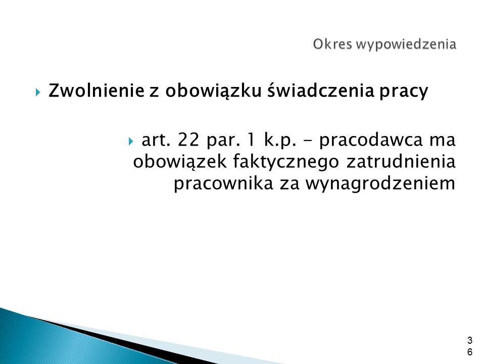  Zwolnienie z obowiązku świadczenia pracy  art. 22 par. 1 k.p. - pracodawca ma obowiązek faktycznego zatrudnienia pracownika za wynagrodzeniem 36