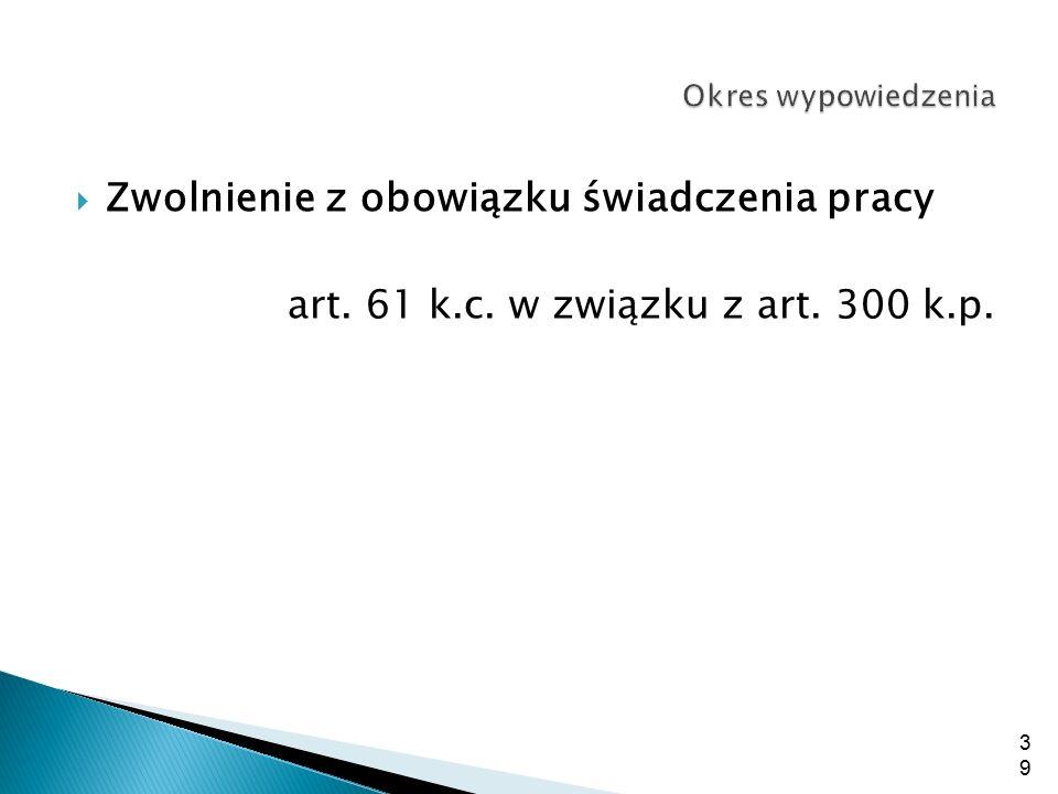  Zwolnienie z obowiązku świadczenia pracy art. 61 k.c. w związku z art. 300 k.p. 39