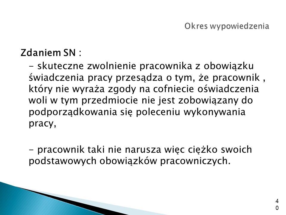 Zdaniem SN : - skuteczne zwolnienie pracownika z obowiązku świadczenia pracy przesądza o tym, że pracownik, który nie wyraża zgody na cofniecie oświad