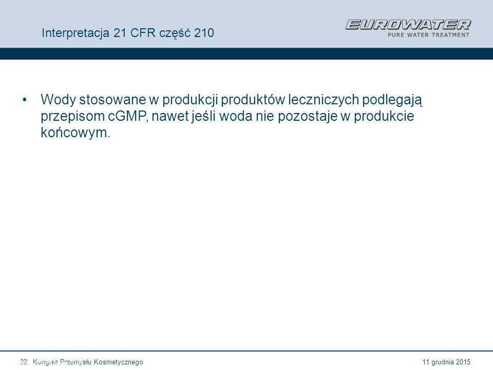11 grudnia 2015Kongres Przemysłu Kosmetycznego22 Forum Walidacji ISPE Wrocław, 28-29 lutego 2012 Interpretacja 21 CFR część 210 Wody stosowane w produ