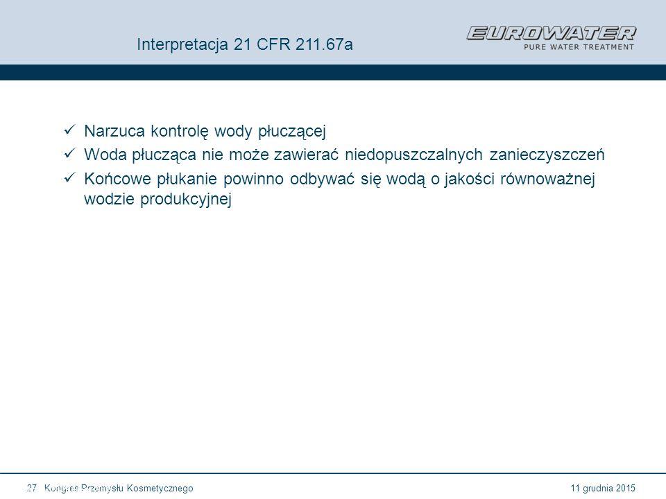 11 grudnia 2015Kongres Przemysłu Kosmetycznego27 Forum Walidacji ISPE Wrocław, 28-29 lutego 2012 Interpretacja 21 CFR 211.67a Narzuca kontrolę wody pł