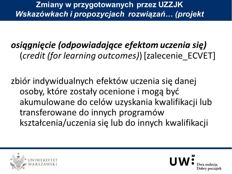 osiągnięcie (odpowiadające efektom uczenia się) (credit (for learning outcomes)) [zalecenie_ECVET] zbiór indywidualnych efektów uczenia się danej osoby, które zostały ocenione i mogą być akumulowane do celów uzyskania kwalifikacji lub transferowane do innych programów kształcenia/uczenia się lub do innych kwalifikacji Zmiany w przygotowanych przez UZZJK Wskazówkach i propozycjach rozwiązań… (projekt 12