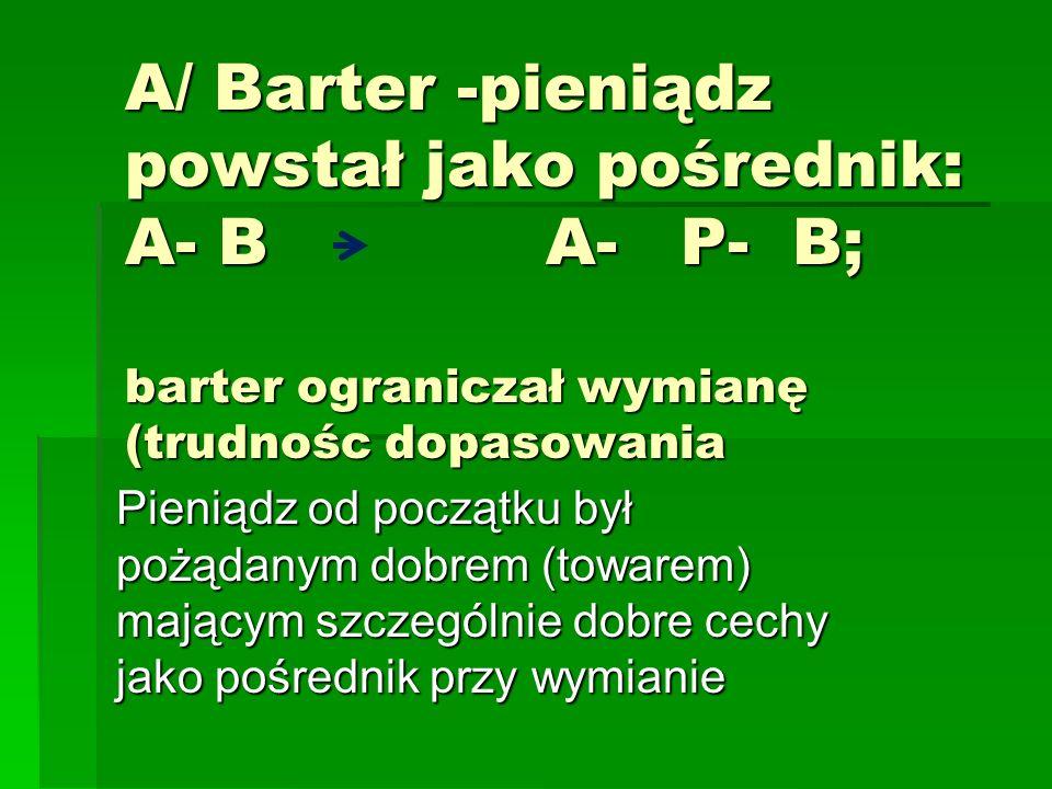 A/ Barter -pieniądz powstał jako pośrednik: A- B A- P- B; barter ograniczał wymianę (trudnośc dopasowania Pieniądz od początku był pożądanym dobrem (towarem) mającym szczególnie dobre cechy jako pośrednik przy wymianie