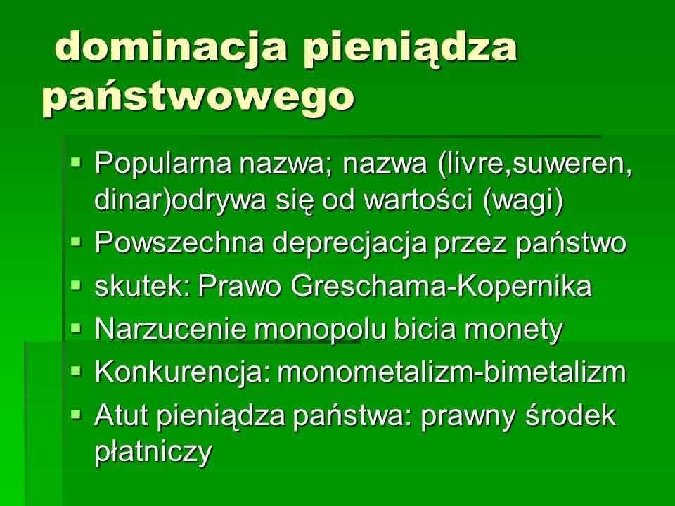 dominacja pieniądza państwowego dominacja pieniądza państwowego  Popularna nazwa; nazwa (livre,suweren, dinar)odrywa się od wartości (wagi)  Powszechna deprecjacja przez państwo  skutek: Prawo Greschama-Kopernika  Narzucenie monopolu bicia monety  Konkurencja: monometalizm-bimetalizm  Atut pieniądza państwa: prawny środek płatniczy