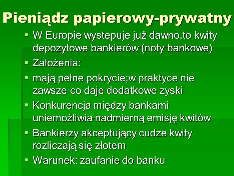 Pieniądz papierowy-prywatny  W Europie wystepuje już dawno,to kwity depozytowe bankierów (noty bankowe)  Założenia:  mają pełne pokrycie;w praktyce nie zawsze co daje dodatkowe zyski  Konkurencja między bankami uniemożliwia nadmierną emisję kwitów  Bankierzy akceptujący cudze kwity rozliczają się złotem  Warunek: zaufanie do banku