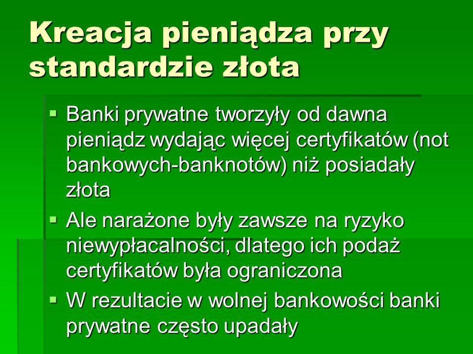 Kreacja pieniądza przy standardzie złota  Banki prywatne tworzyły od dawna pieniądz wydając więcej certyfikatów (not bankowych-banknotów) niż posiadały złota  Ale narażone były zawsze na ryzyko niewypłacalności, dlatego ich podaż certyfikatów była ograniczona  W rezultacie w wolnej bankowości banki prywatne często upadały