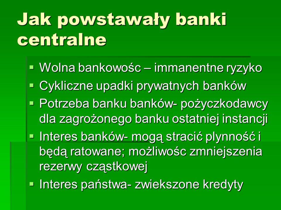 Jak powstawały banki centralne  Wolna bankowośc – immanentne ryzyko  Cykliczne upadki prywatnych banków  Potrzeba banku banków- pożyczkodawcy dla zagrożonego banku ostatniej instancji  Interes banków- mogą stracić plynność i będą ratowane; możliwośc zmniejszenia rezerwy cząstkowej  Interes państwa- zwiekszone kredyty