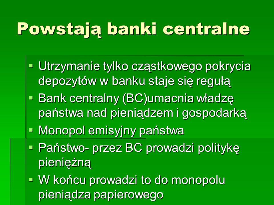 Powstają banki centralne  Utrzymanie tylko cząstkowego pokrycia depozytów w banku staje się regułą  Bank centralny (BC)umacnia władzę państwa nad pieniądzem i gospodarką  Monopol emisyjny państwa  Państwo- przez BC prowadzi politykę pieniężną  W końcu prowadzi to do monopolu pieniądza papierowego