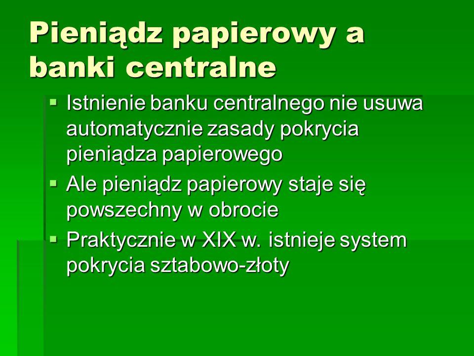 Pieniądz papierowy a banki centralne  Istnienie banku centralnego nie usuwa automatycznie zasady pokrycia pieniądza papierowego  Ale pieniądz papierowy staje się powszechny w obrocie  Praktycznie w XIX w.