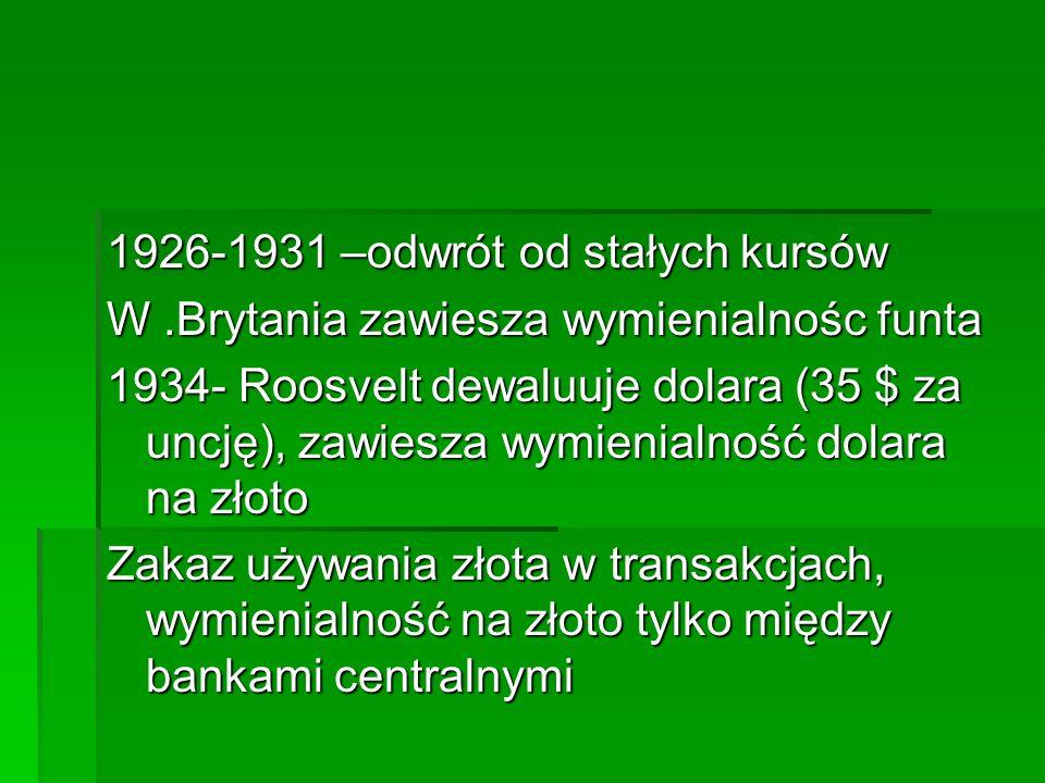 1926-1931 –odwrót od stałych kursów W.Brytania zawiesza wymienialnośc funta 1934- Roosvelt dewaluuje dolara (35 $ za uncję), zawiesza wymienialność dolara na złoto Zakaz używania złota w transakcjach, wymienialność na złoto tylko między bankami centralnymi