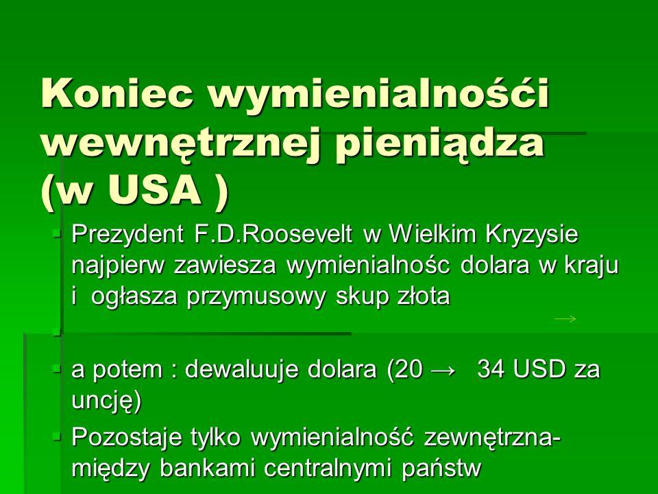 Koniec wymienialnośći wewnętrznej pieniądza (w USA )  Prezydent F.D.Roosevelt w Wielkim Kryzysie najpierw zawiesza wymienialnośc dolara w kraju i ogłasza przymusowy skup złota   a potem : dewaluuje dolara (20 → 34 USD za uncję)  Pozostaje tylko wymienialność zewnętrzna- między bankami centralnymi państw