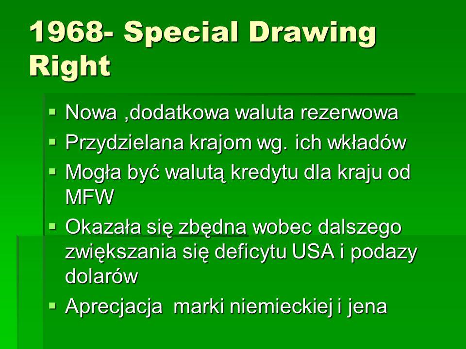 1968- Special Drawing Right  Nowa,dodatkowa waluta rezerwowa  Przydzielana krajom wg.