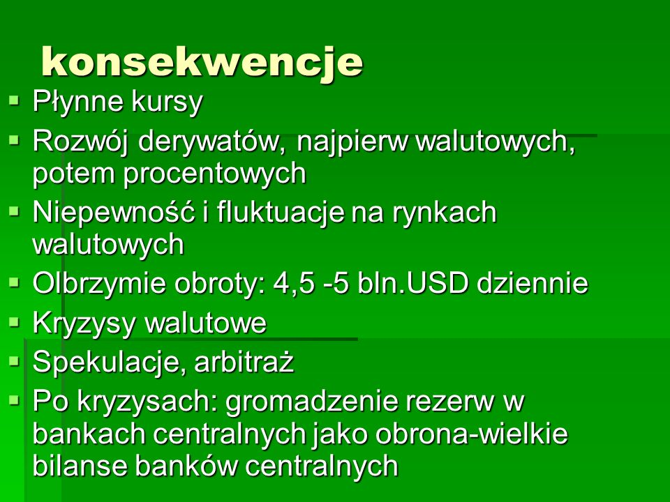 konsekwencje  Płynne kursy  Rozwój derywatów, najpierw walutowych, potem procentowych  Niepewność i fluktuacje na rynkach walutowych  Olbrzymie obroty: 4,5 -5 bln.USD dziennie  Kryzysy walutowe  Spekulacje, arbitraż  Po kryzysach: gromadzenie rezerw w bankach centralnych jako obrona-wielkie bilanse banków centralnych
